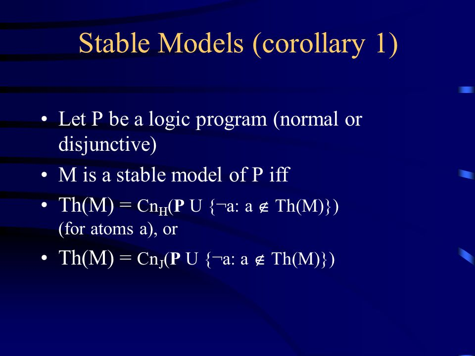 Stable Models (corollary 1) Let P be a logic program (normal or disjunctive) M is a stable model of P iff Th(M) = Cn H (P U {¬a: a  Th(M)}) (for atoms a), or Th(M) = Cn J (P U {¬a: a  Th(M)})
