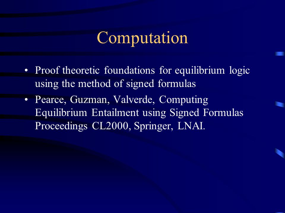 Computation Proof theoretic foundations for equilibrium logic using the method of signed formulas Pearce, Guzman, Valverde, Computing Equilibrium Entailment using Signed Formulas Proceedings CL2000, Springer, LNAI.