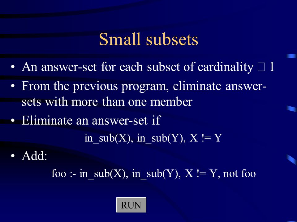 Small subsets An answer-set for each subset of cardinality  1 From the previous program, eliminate answer- sets with more than one member Eliminate an answer-set if in_sub(X), in_sub(Y), X != Y Add: foo :- in_sub(X), in_sub(Y), X != Y, not foo RUN