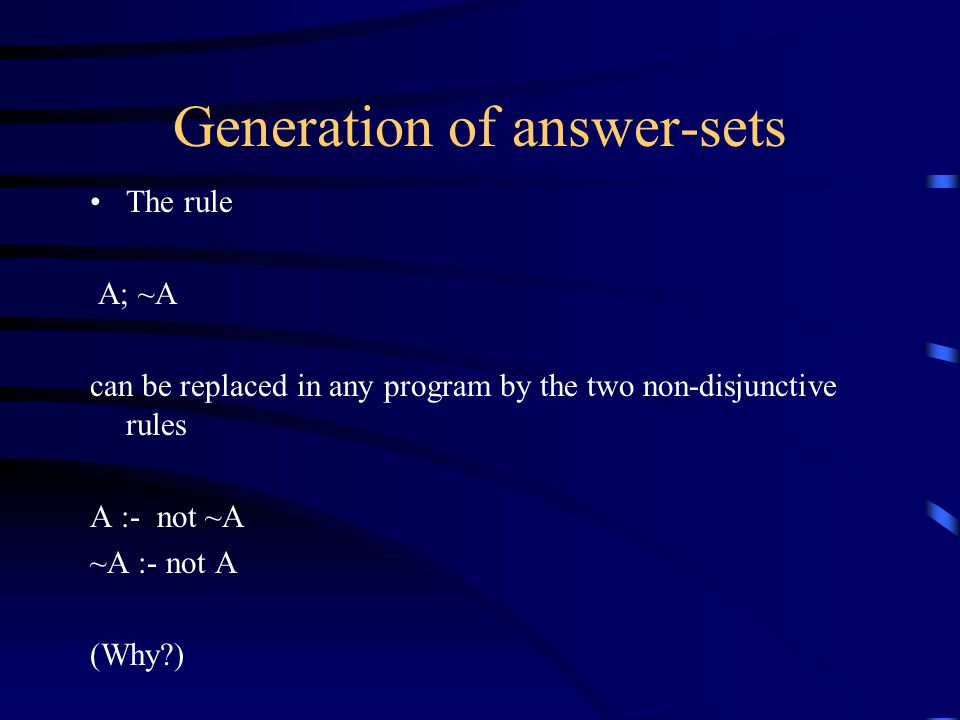 Generation of answer-sets The rule A; ~A can be replaced in any program by the two non-disjunctive rules A :- not ~A ~A :- not A (Why )