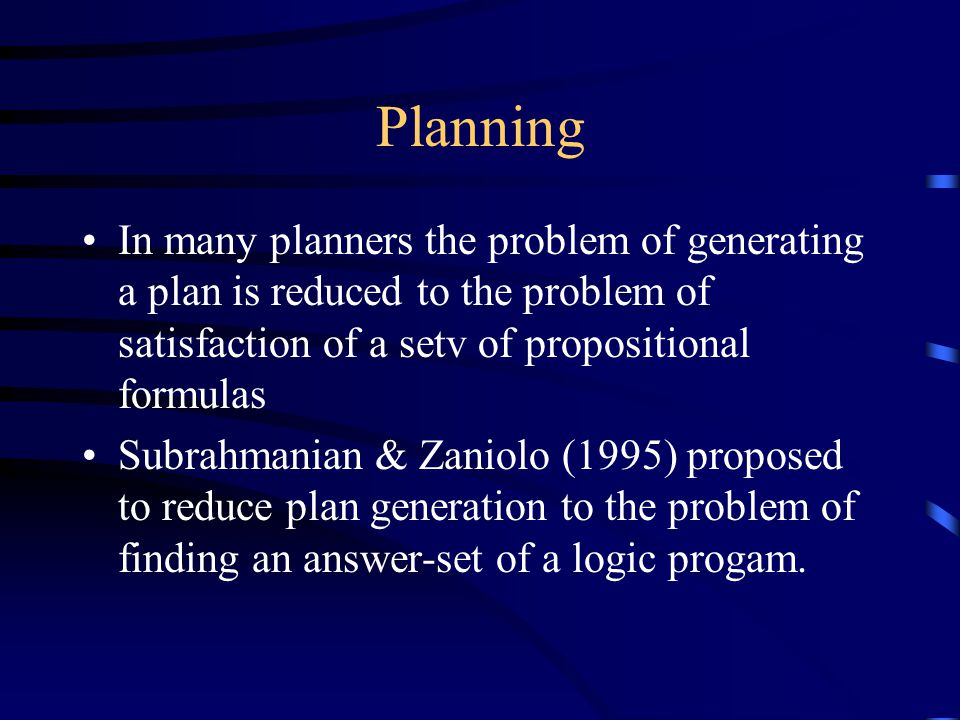 Planning In many planners the problem of generating a plan is reduced to the problem of satisfaction of a setv of propositional formulas Subrahmanian & Zaniolo (1995) proposed to reduce plan generation to the problem of finding an answer-set of a logic progam.