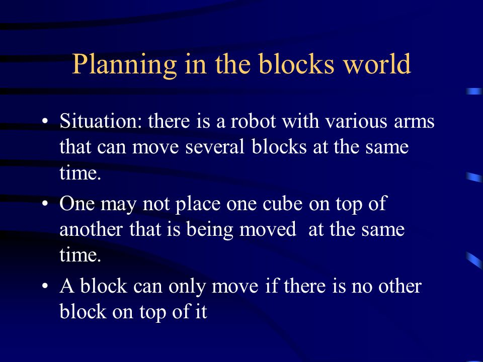 Planning in the blocks world Situation: there is a robot with various arms that can move several blocks at the same time.