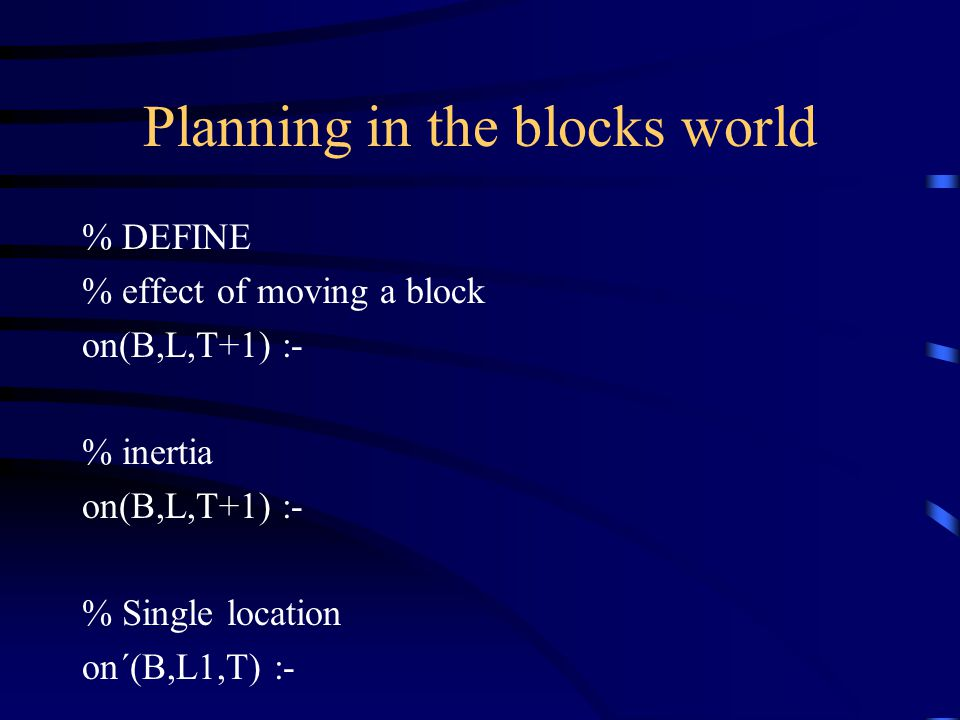 Planning in the blocks world % DEFINE % effect of moving a block on(B,L,T+1) :- % inertia on(B,L,T+1) :- % Single location on´(B,L1,T) :-