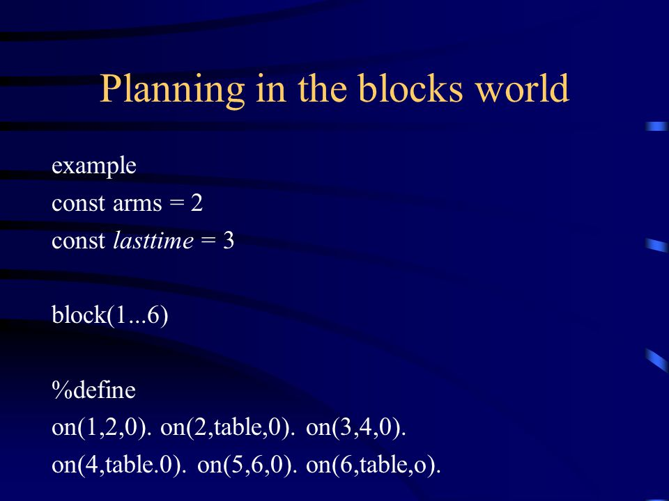 Planning in the blocks world example const arms = 2 const lasttime = 3 block(1...6) %define on(1,2,0).