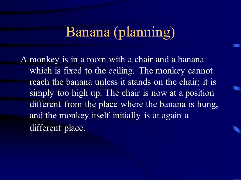 Banana (planning) A monkey is in a room with a chair and a banana which is fixed to the ceiling.