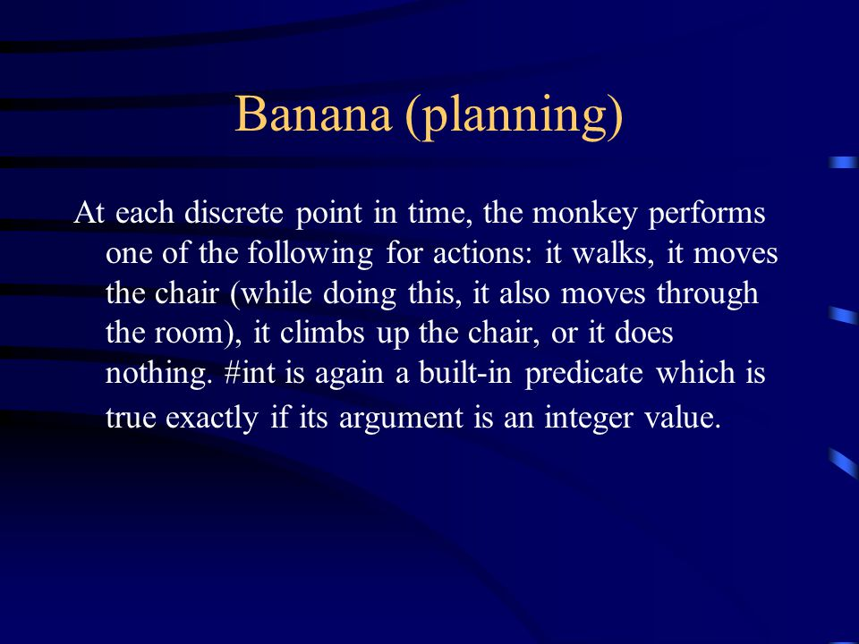Banana (planning) At each discrete point in time, the monkey performs one of the following for actions: it walks, it moves the chair (while doing this, it also moves through the room), it climbs up the chair, or it does nothing.