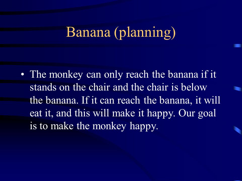 Banana (planning) The monkey can only reach the banana if it stands on the chair and the chair is below the banana.