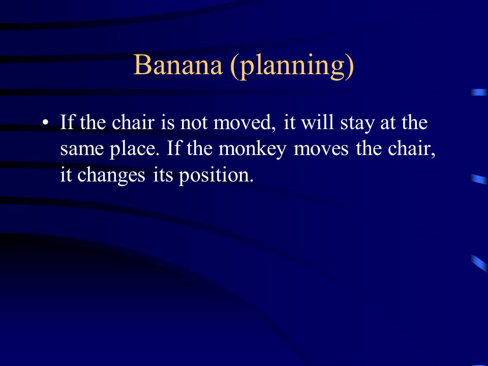 Banana (planning) If the chair is not moved, it will stay at the same place.