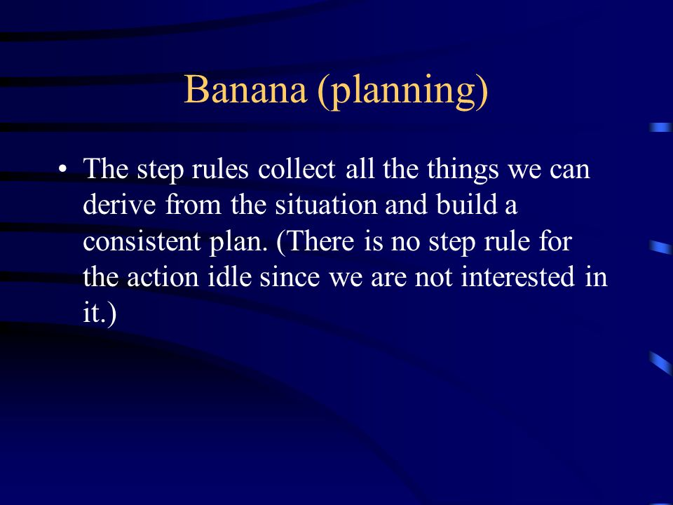 Banana (planning) The step rules collect all the things we can derive from the situation and build a consistent plan.