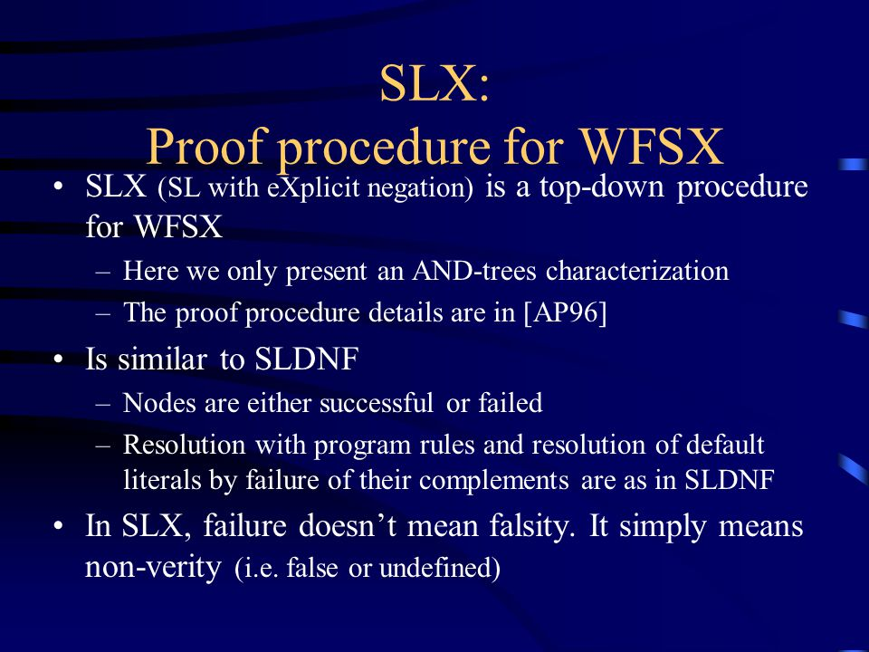 SLX: Proof procedure for WFSX SLX (SL with eXplicit negation) is a top-down procedure for WFSX –Here we only present an AND-trees characterization –The proof procedure details are in [AP96] Is similar to SLDNF –Nodes are either successful or failed –Resolution with program rules and resolution of default literals by failure of their complements are as in SLDNF In SLX, failure doesn't mean falsity.