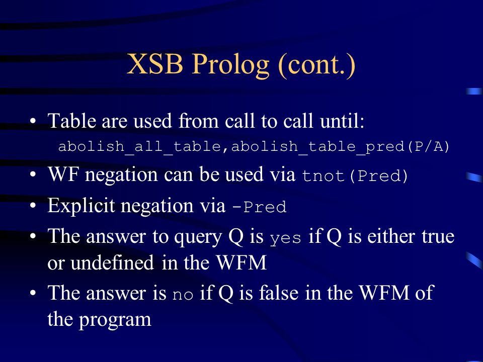 XSB Prolog (cont.) Table are used from call to call until: abolish_all_table,abolish_table_pred(P/A) WF negation can be used via tnot(Pred) Explicit negation via -Pred The answer to query Q is yes if Q is either true or undefined in the WFM The answer is no if Q is false in the WFM of the program