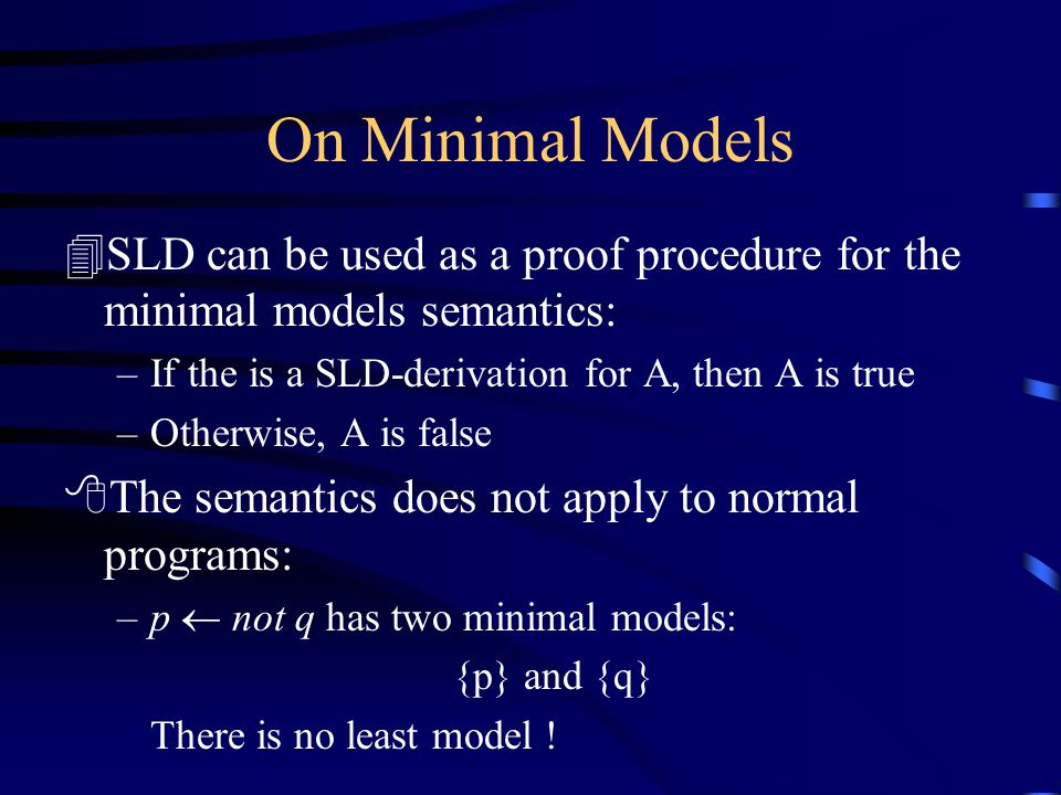 On Minimal Models 4SLD can be used as a proof procedure for the minimal models semantics: –If the is a SLD-derivation for A, then A is true –Otherwise, A is false 8The semantics does not apply to normal programs: –p  not q has two minimal models: {p} and {q} There is no least model !