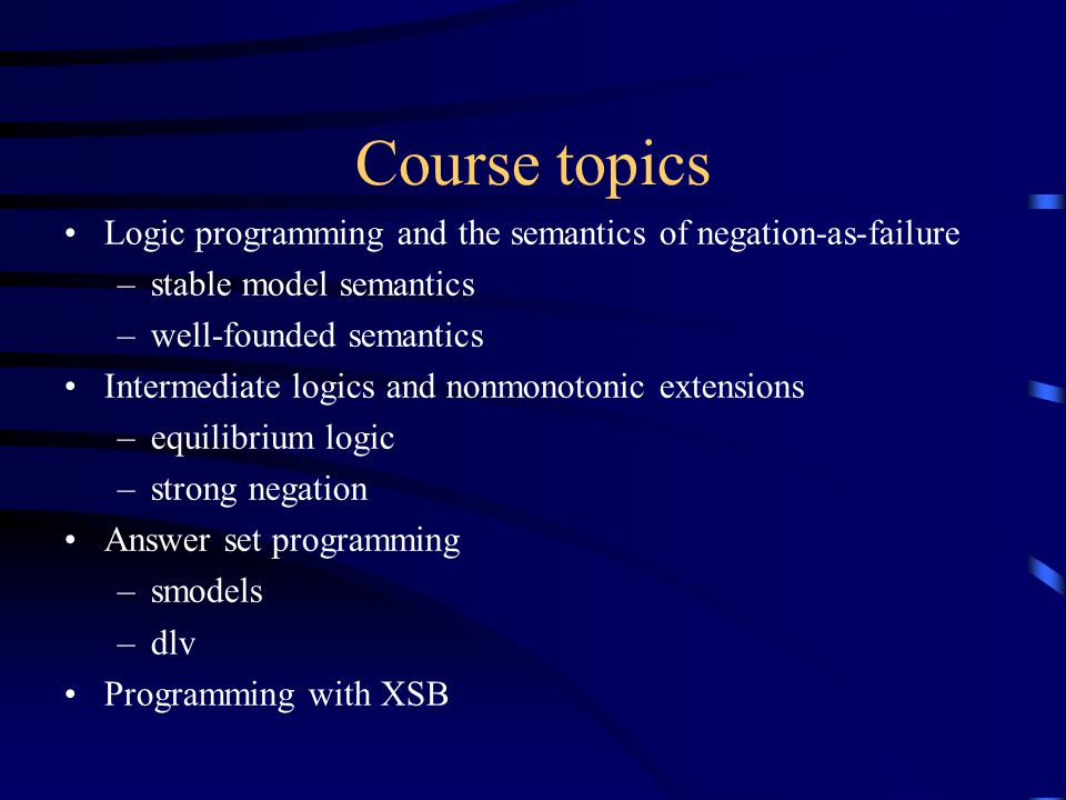 Course topics Logic programming and the semantics of negation-as-failure –stable model semantics –well-founded semantics Intermediate logics and nonmonotonic extensions –equilibrium logic –strong negation Answer set programming –smodels –dlv Programming with XSB