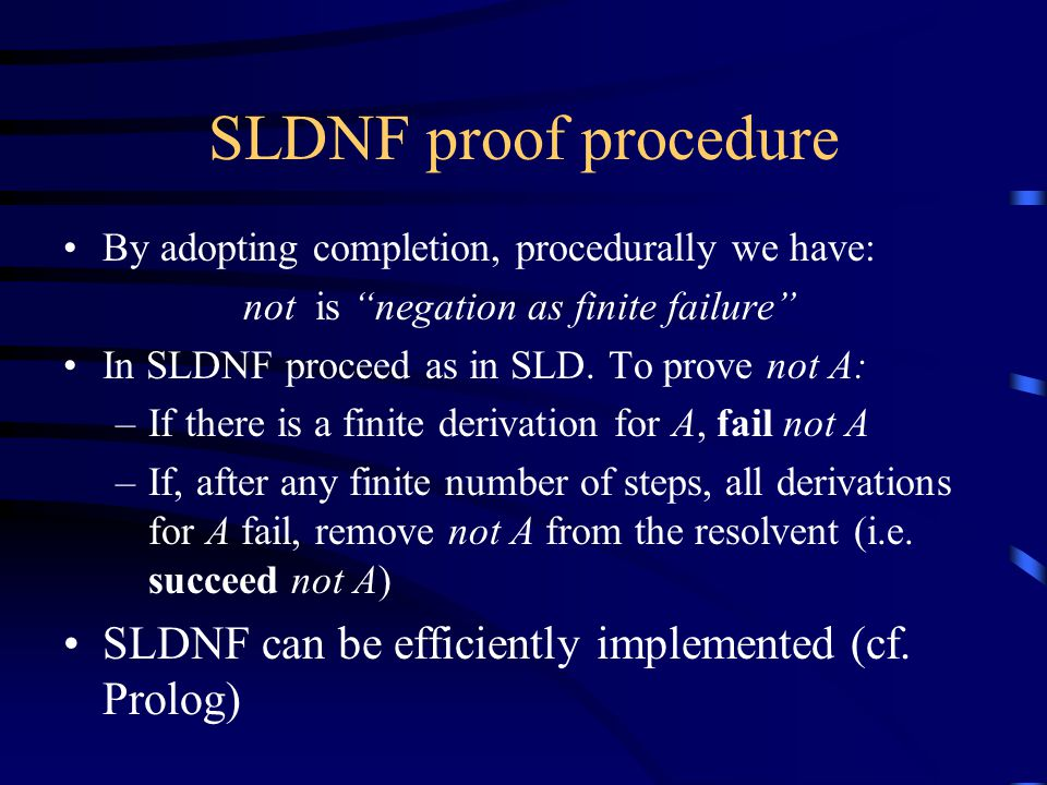 SLDNF proof procedure By adopting completion, procedurally we have: not is negation as finite failure In SLDNF proceed as in SLD.