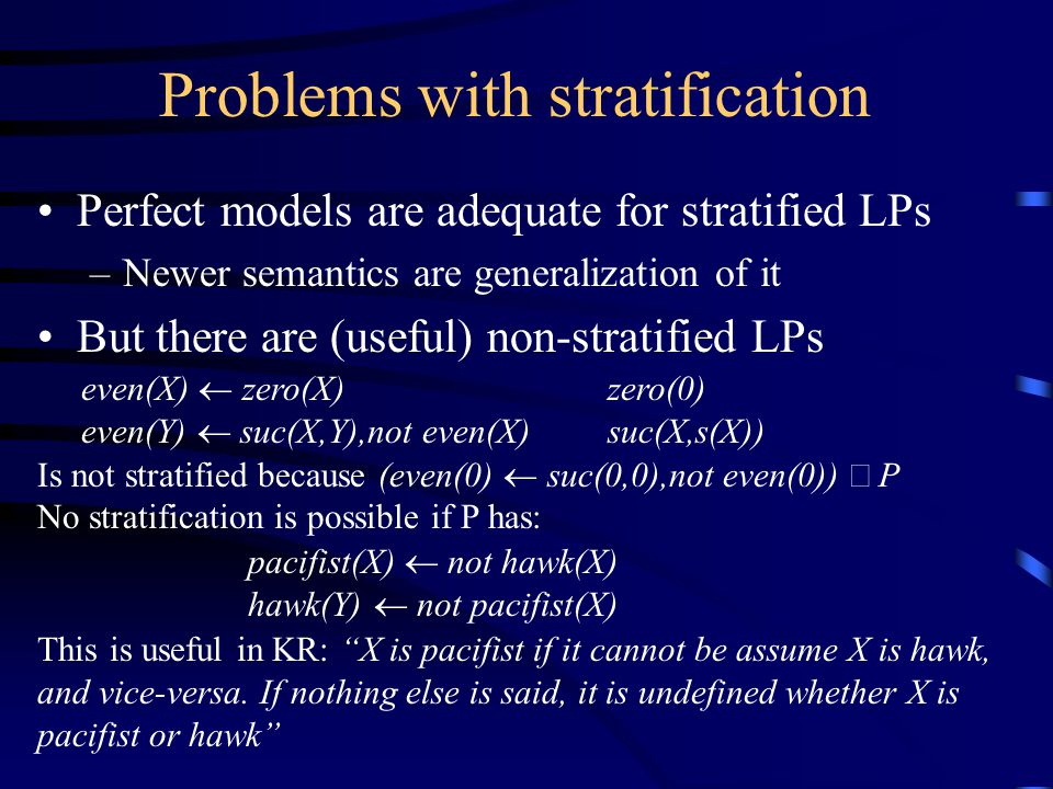 Problems with stratification Perfect models are adequate for stratified LPs –Newer semantics are generalization of it But there are (useful) non-stratified LPs even(X)  zero(X)zero(0) even(Y)  suc(X,Y),not even(X)suc(X,s(X)) Is not stratified because (even(0)  suc(0,0),not even(0))  P No stratification is possible if P has: pacifist(X)  not hawk(X) hawk(Y)  not pacifist(X) This is useful in KR: X is pacifist if it cannot be assume X is hawk, and vice-versa.
