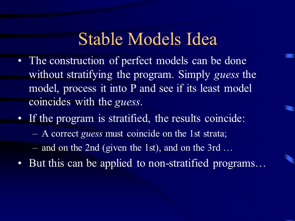 Stable Models Idea The construction of perfect models can be done without stratifying the program.