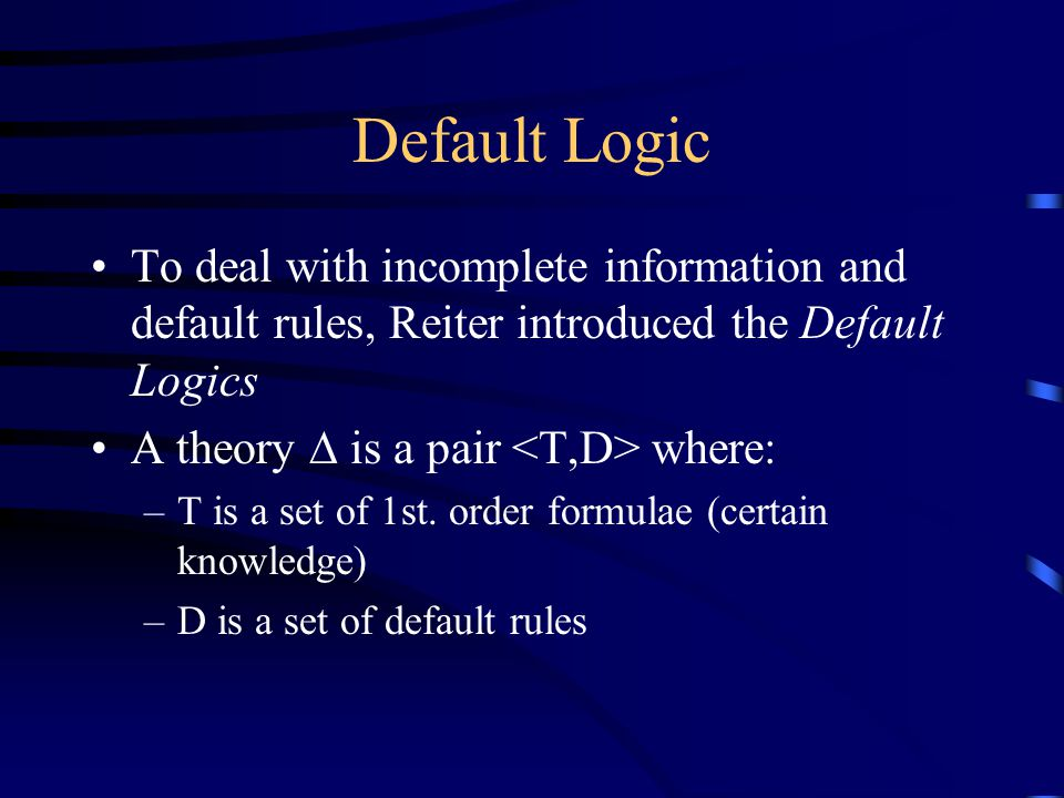 Default Logic To deal with incomplete information and default rules, Reiter introduced the Default Logics A theory  is a pair where: –T is a set of 1st.