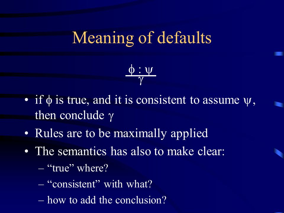 Meaning of defaults if  is true, and it is consistent to assume , then conclude  Rules are to be maximally applied The semantics has also to make clear: – true where.