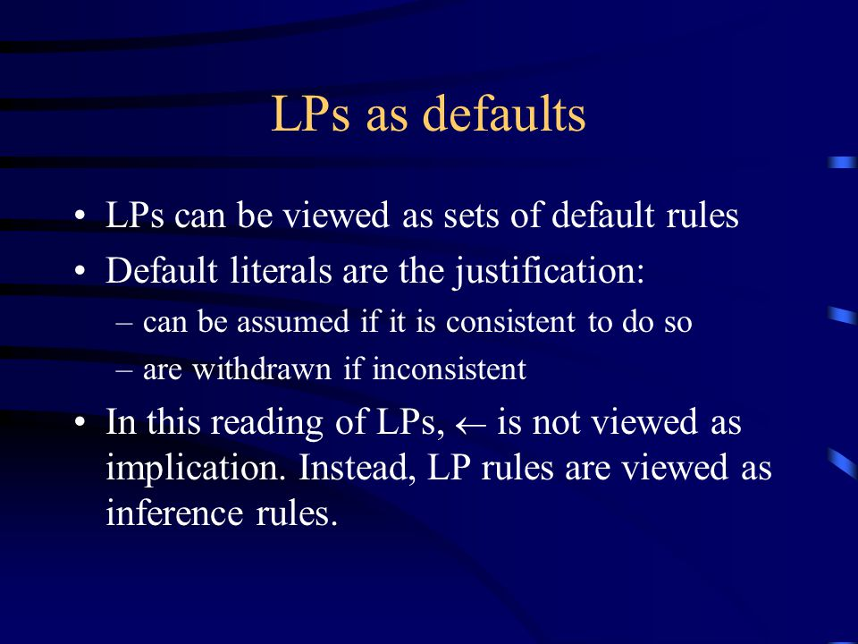 LPs as defaults LPs can be viewed as sets of default rules Default literals are the justification: –can be assumed if it is consistent to do so –are withdrawn if inconsistent In this reading of LPs,  is not viewed as implication.