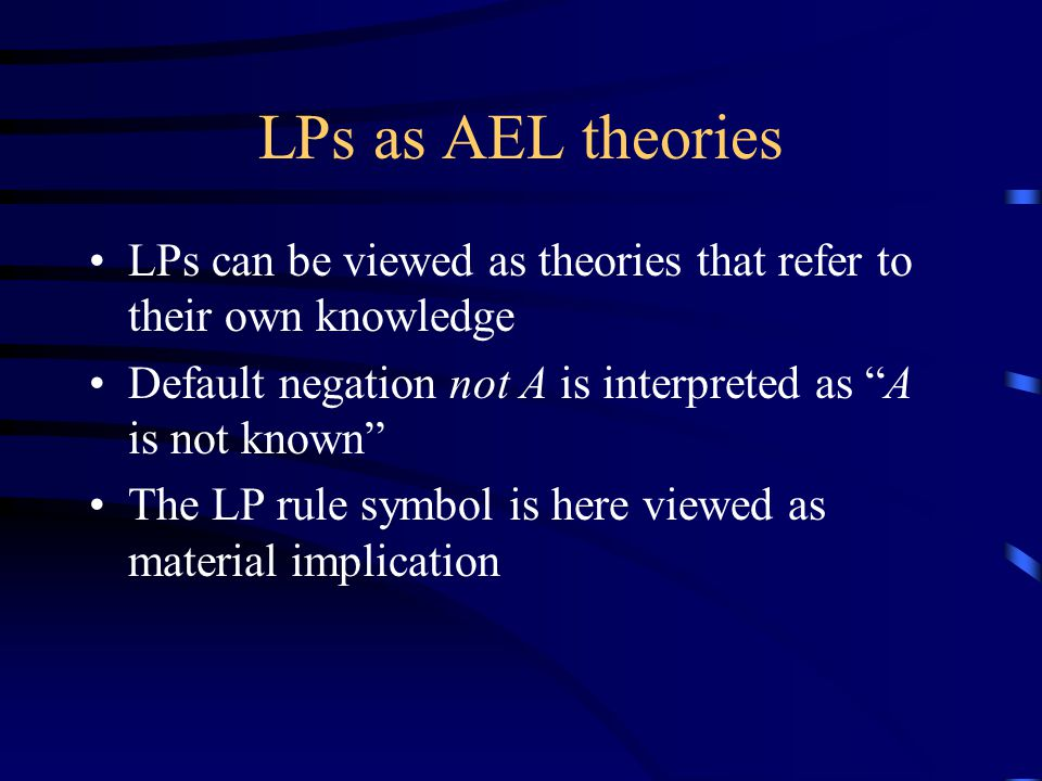 LPs as AEL theories LPs can be viewed as theories that refer to their own knowledge Default negation not A is interpreted as A is not known The LP rule symbol is here viewed as material implication