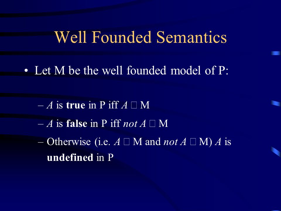 Well Founded Semantics Let M be the well founded model of P: –A is true in P iff A  M –A is false in P iff not A  M –Otherwise (i.e.