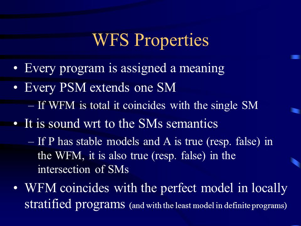 WFS Properties Every program is assigned a meaning Every PSM extends one SM –If WFM is total it coincides with the single SM It is sound wrt to the SMs semantics –If P has stable models and A is true (resp.