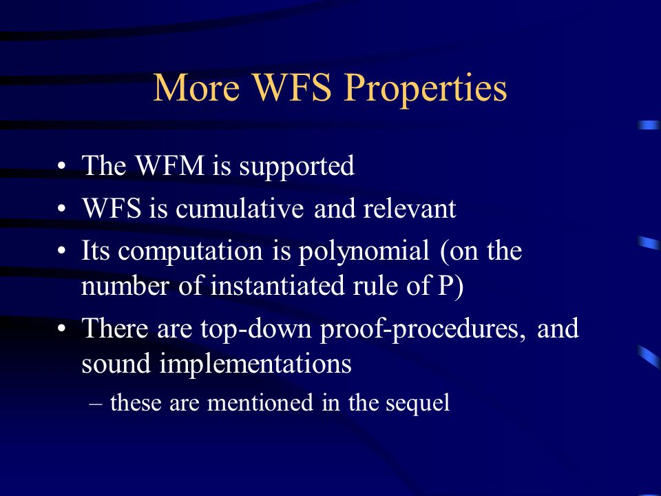 More WFS Properties The WFM is supported WFS is cumulative and relevant Its computation is polynomial (on the number of instantiated rule of P) There are top-down proof-procedures, and sound implementations –these are mentioned in the sequel