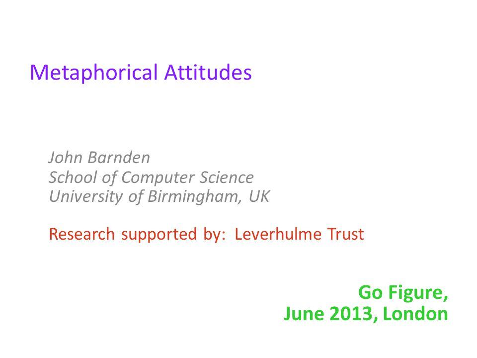 Metaphorical Attitudes John Barnden School of Computer Science University of Birmingham, UK Research supported by: Leverhulme Trust Go Figure, June 20