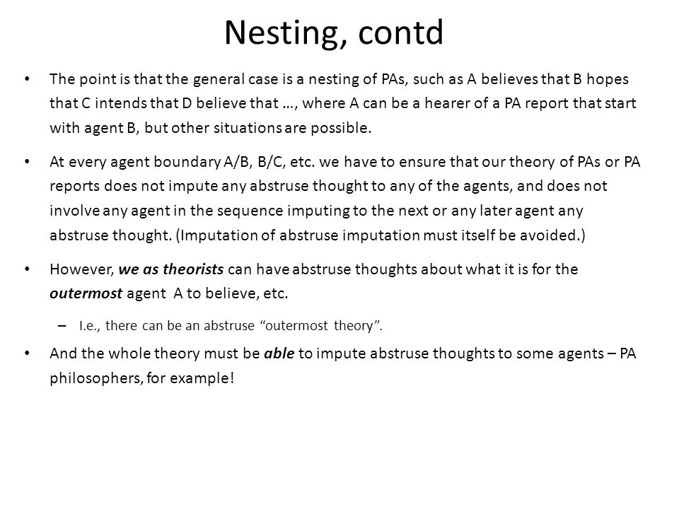 Nesting, contd The point is that the general case is a nesting of PAs, such as A believes that B hopes that C intends that D believe that …, where A can be a hearer of a PA report that start with agent B, but other situations are possible.