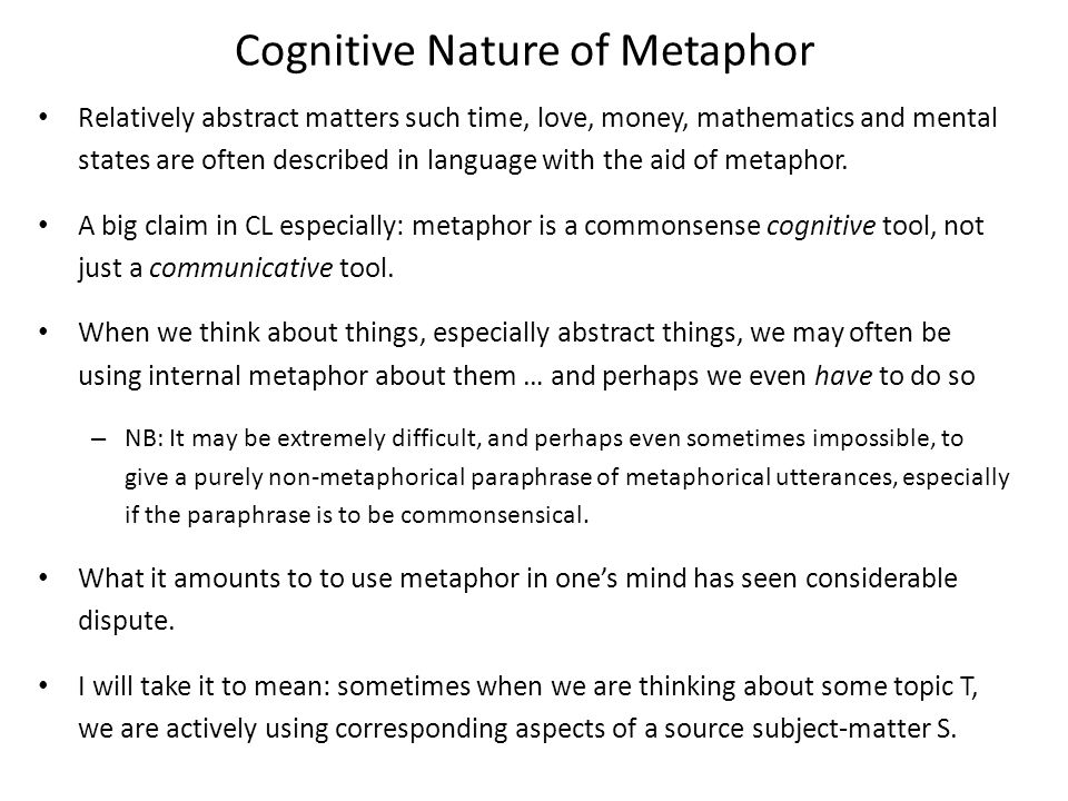 Cognitive Nature of Metaphor Relatively abstract matters such time, love, money, mathematics and mental states are often described in language with the aid of metaphor.