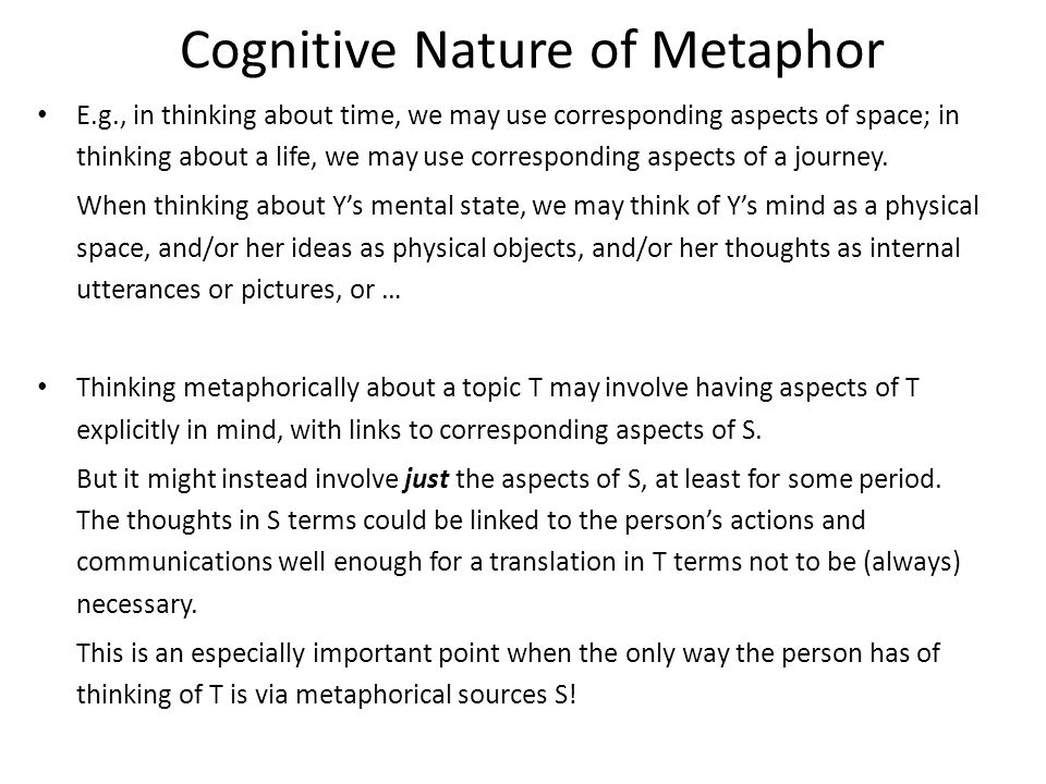 Cognitive Nature of Metaphor E.g., in thinking about time, we may use corresponding aspects of space; in thinking about a life, we may use corresponding aspects of a journey.