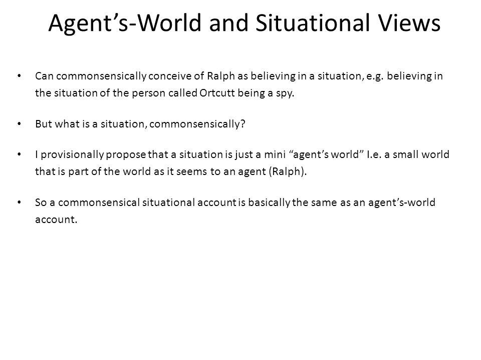 Agent's-World and Situational Views Can commonsensically conceive of Ralph as believing in a situation, e.g.