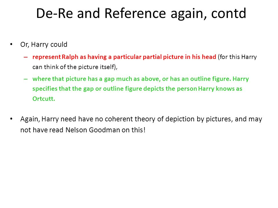 De-Re and Reference again, contd Or, Harry could – represent Ralph as having a particular partial picture in his head (for this Harry can think of the picture itself), – where that picture has a gap much as above, or has an outline figure.