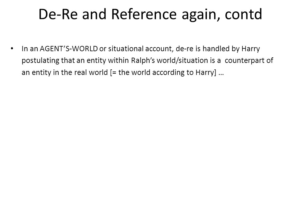 De-Re and Reference again, contd In an AGENT'S-WORLD or situational account, de-re is handled by Harry postulating that an entity within Ralph's world/situation is a counterpart of an entity in the real world [= the world according to Harry] …