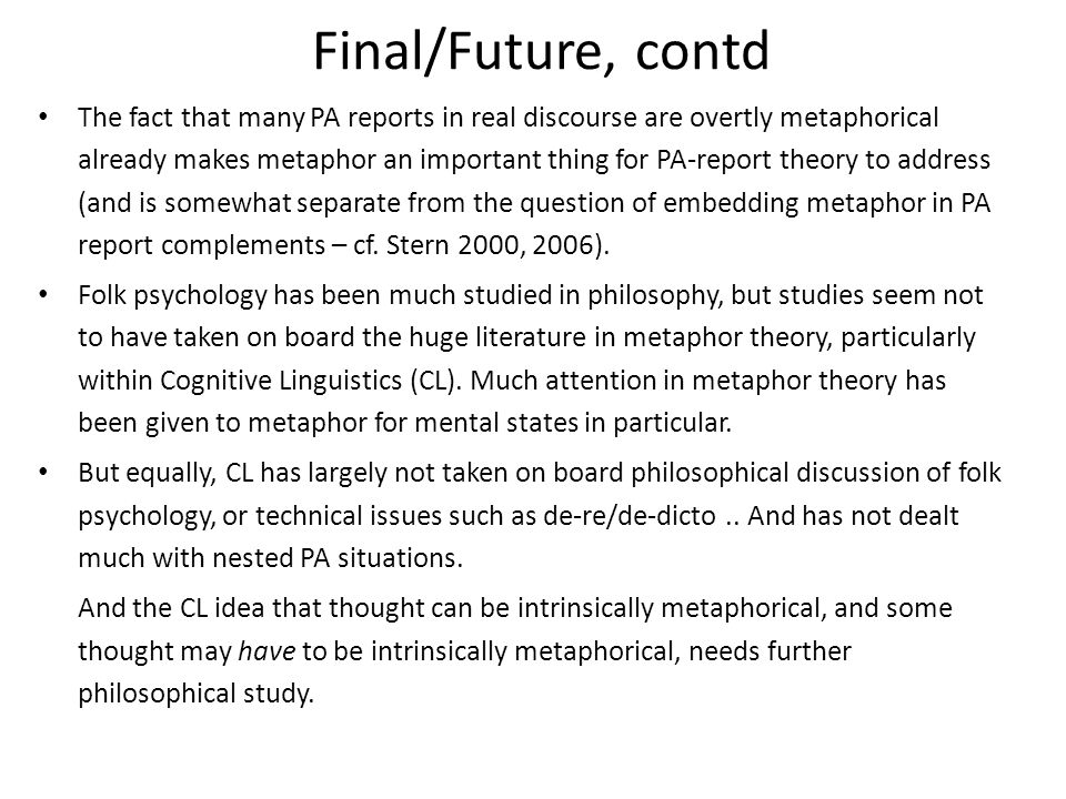 Final/Future, contd The fact that many PA reports in real discourse are overtly metaphorical already makes metaphor an important thing for PA-report theory to address (and is somewhat separate from the question of embedding metaphor in PA report complements – cf.