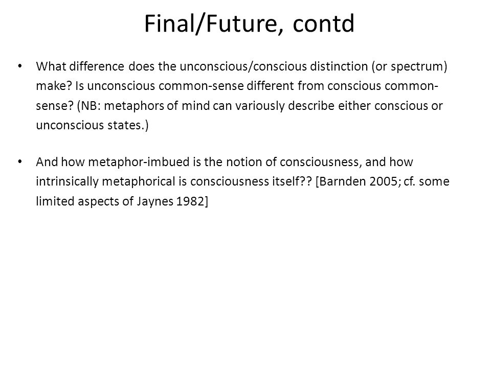 Final/Future, contd What difference does the unconscious/conscious distinction (or spectrum) make.