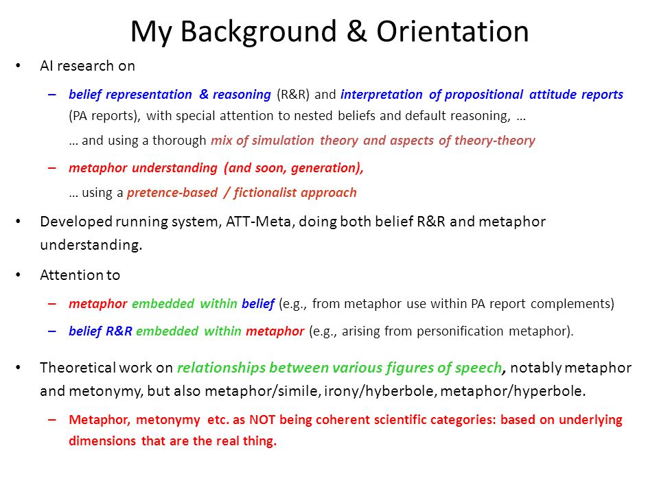 My Background & Orientation AI research on – belief representation & reasoning (R&R) and interpretation of propositional attitude reports (PA reports), with special attention to nested beliefs and default reasoning, … … and using a thorough mix of simulation theory and aspects of theory-theory – metaphor understanding (and soon, generation), … using a pretence-based / fictionalist approach Developed running system, ATT-Meta, doing both belief R&R and metaphor understanding.