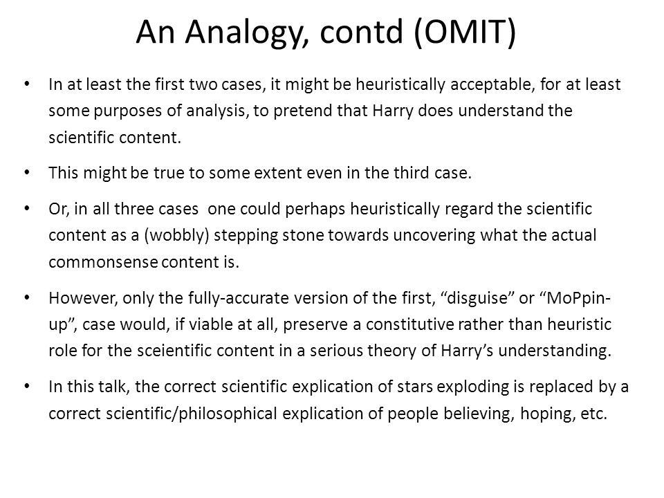 An Analogy, contd (OMIT) In at least the first two cases, it might be heuristically acceptable, for at least some purposes of analysis, to pretend that Harry does understand the scientific content.