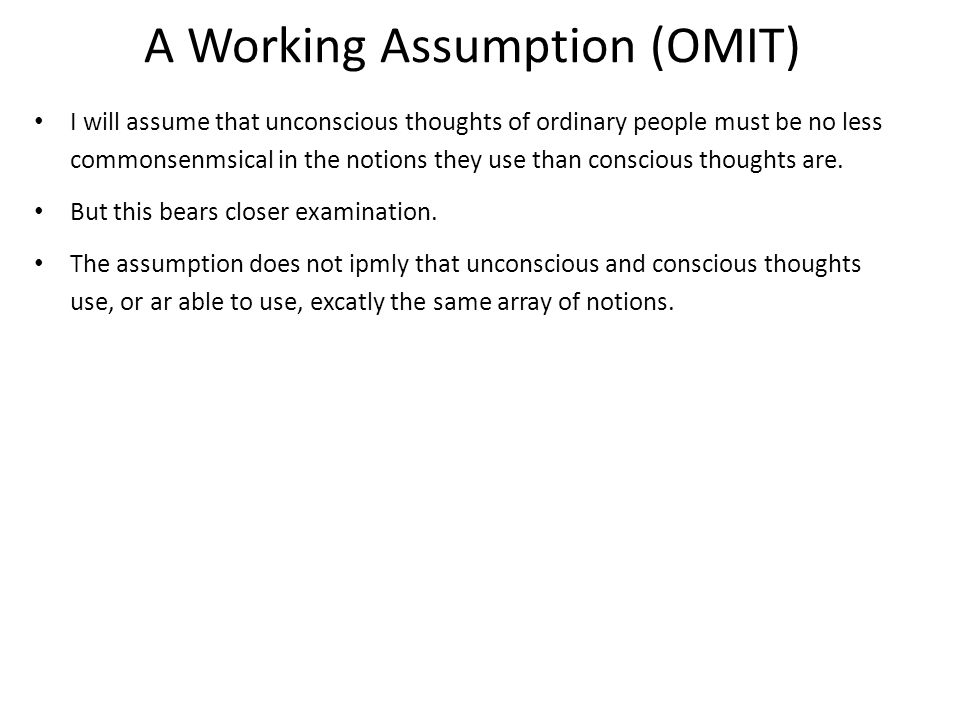 A Working Assumption (OMIT) I will assume that unconscious thoughts of ordinary people must be no less commonsenmsical in the notions they use than conscious thoughts are.