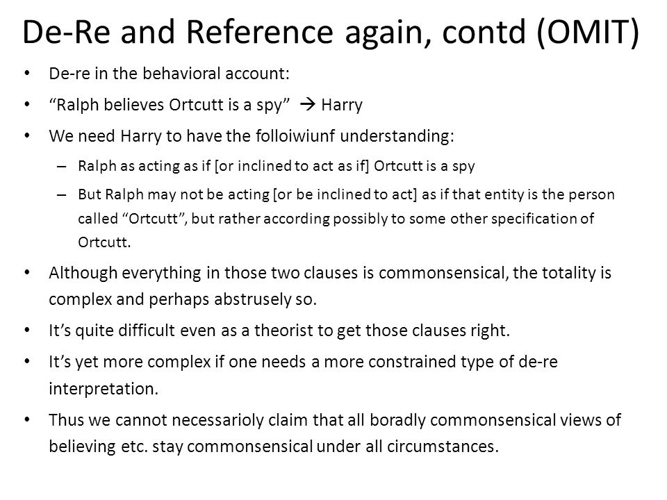 De-Re and Reference again, contd (OMIT) De-re in the behavioral account: Ralph believes Ortcutt is a spy  Harry We need Harry to have the folloiwiunf understanding: – Ralph as acting as if [or inclined to act as if] Ortcutt is a spy – But Ralph may not be acting [or be inclined to act] as if that entity is the person called Ortcutt , but rather according possibly to some other specification of Ortcutt.