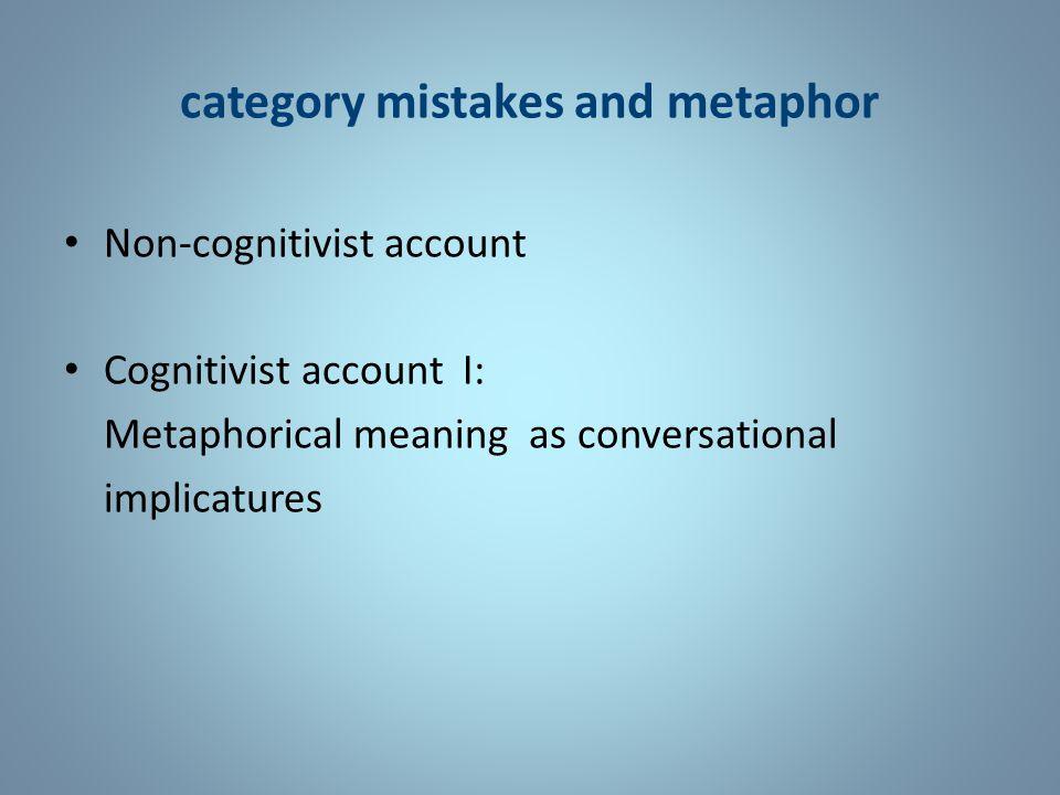 category mistakes and metaphor Non-cognitivist account Cognitivist account I: Metaphorical meanings as conversational implicatures Cognitivist account II: Metaphorical meaning as primary meanings