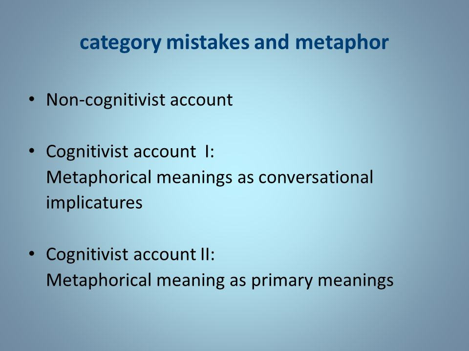 category mistakes and metaphor Non-cognitivist account Cognitivist account I: Metaphorical meanings as conversational implicatures Cognitivist account II: Metaphorical meaning as primary meanings
