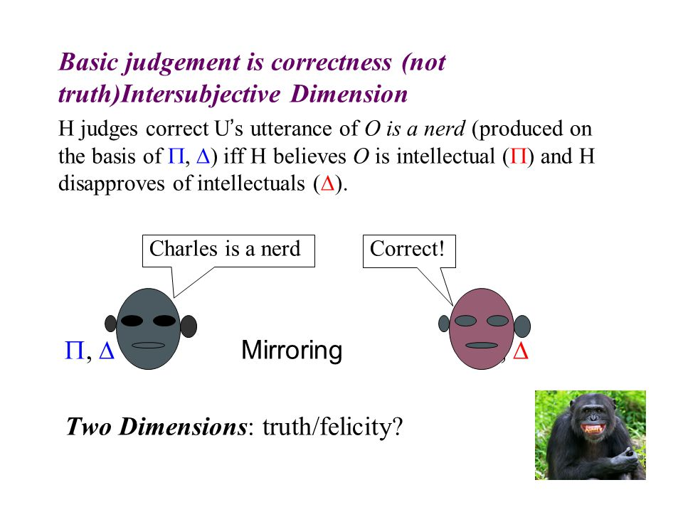 Basic judgement is correctness (not truth)Intersubjective Dimension H judges correct U's utterance of O is a nerd (produced on the basis of ,  ) iff H believes O is intellectual (  ) and H disapproves of intellectuals (  ).