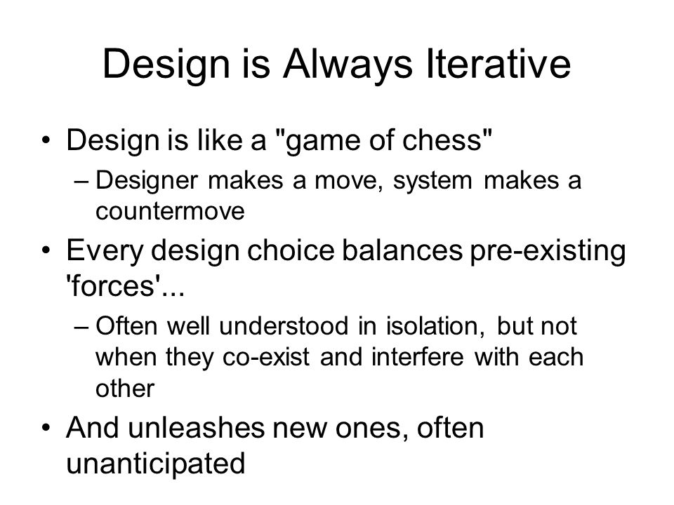 Design is Always Iterative Design is like a game of chess –Designer makes a move, system makes a countermove Every design choice balances pre-existing forces ...