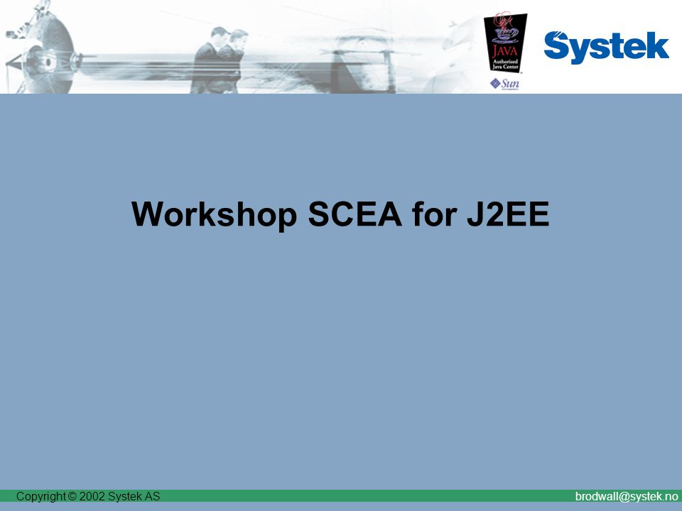 Copyright © 2002 Systek ASbrodwall@systek.no Workshop SCEA for J2EE