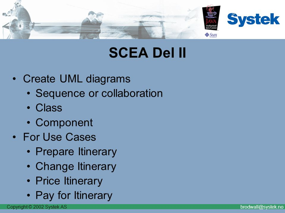 Copyright © 2002 Systek ASbrodwall@systek.no SCEA Del II Create UML diagrams Sequence or collaboration Class Component For Use Cases Prepare Itinerary Change Itinerary Price Itinerary Pay for Itinerary