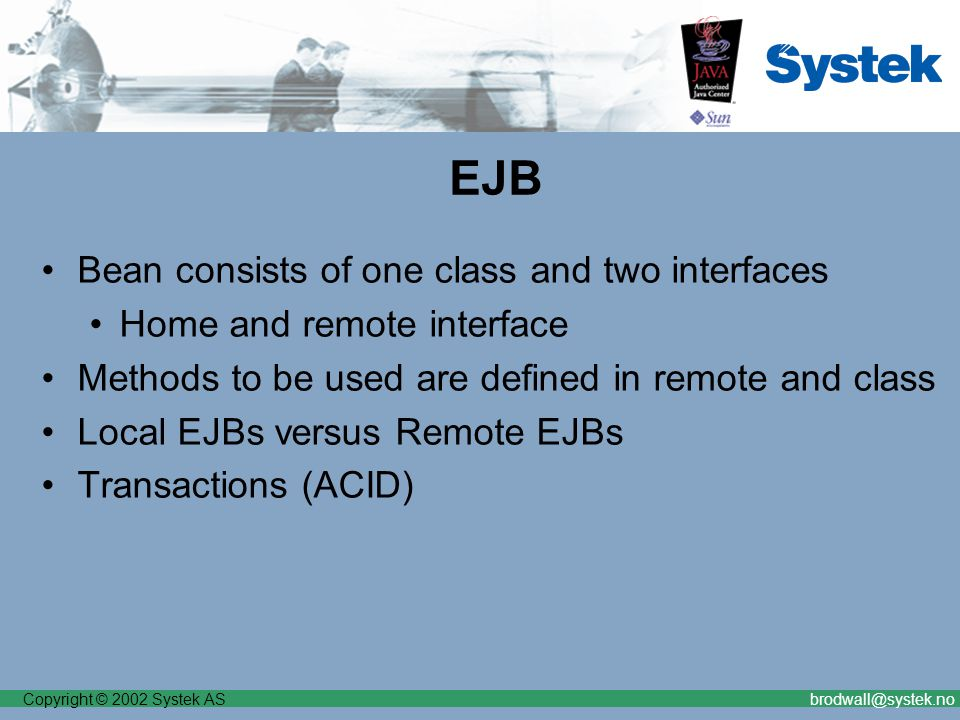 Copyright © 2002 Systek ASbrodwall@systek.no SCEA for J2EE part II Fly-by-Night Integrated with payment backend Integrated with Frequent Flyer backend Web front-end for e-commerce orders Somewhat weird use-cases