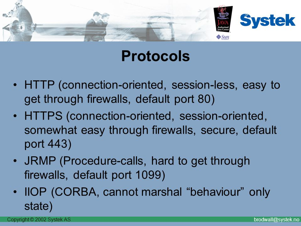 Copyright © 2002 Systek ASbrodwall@systek.no Protocols HTTP (connection-oriented, session-less, easy to get through firewalls, default port 80) HTTPS (connection-oriented, session-oriented, somewhat easy through firewalls, secure, default port 443) JRMP (Procedure-calls, hard to get through firewalls, default port 1099) IIOP (CORBA, cannot marshal behaviour only state)