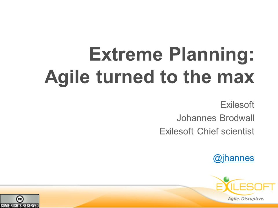 Extreme Planning: Agile turned to the max Exilesoft Johannes Brodwall Exilesoft Chief scientist @jhannes