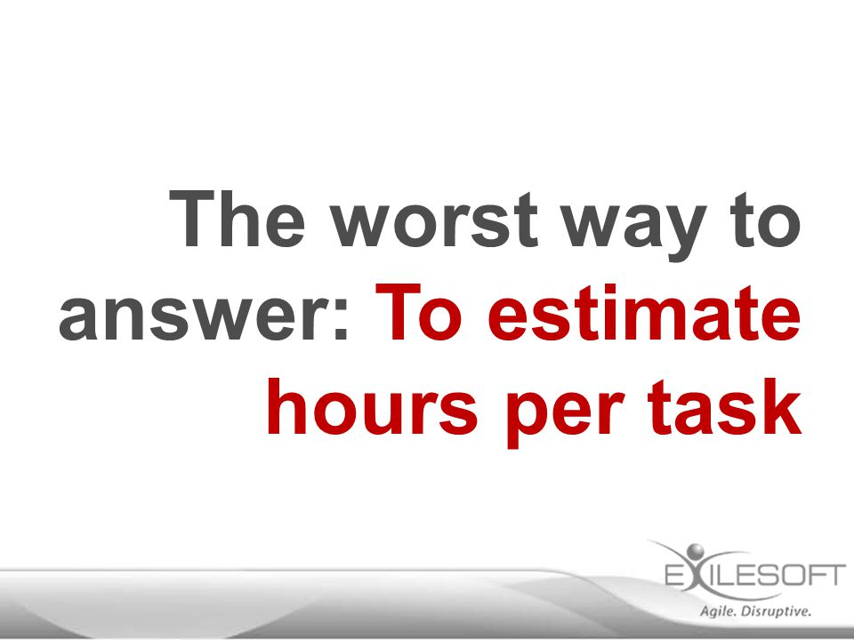 The worst way to answer: To estimate hours per task